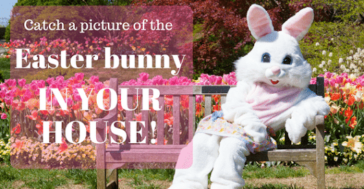 Catch a picture of the Easter bunny IN YOUR HOUSE!