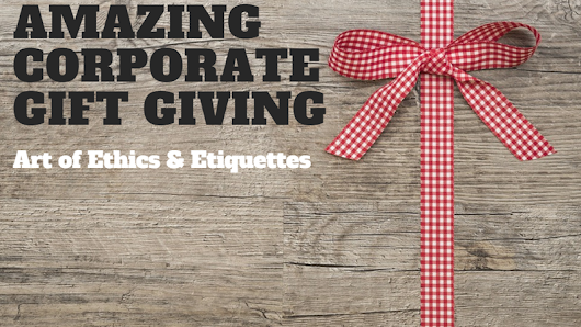 Amazing Corporate Gift Giving: Art of Ethics & Etiquettes
