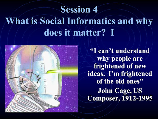 "Session 4 What is Social Informatics and why does it matter? I ""I can't understand why people are frightened of new ideas. I'm frightened of the old o"