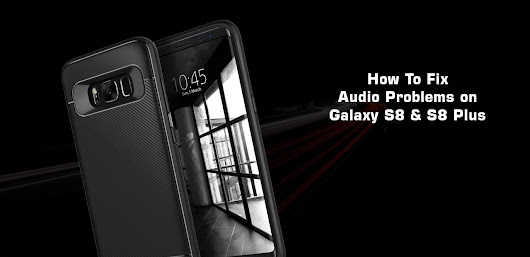 How To Fix Audio Problems on Samsung Galaxy S8 And Galaxy S8 Plus phone [Detail Guide]