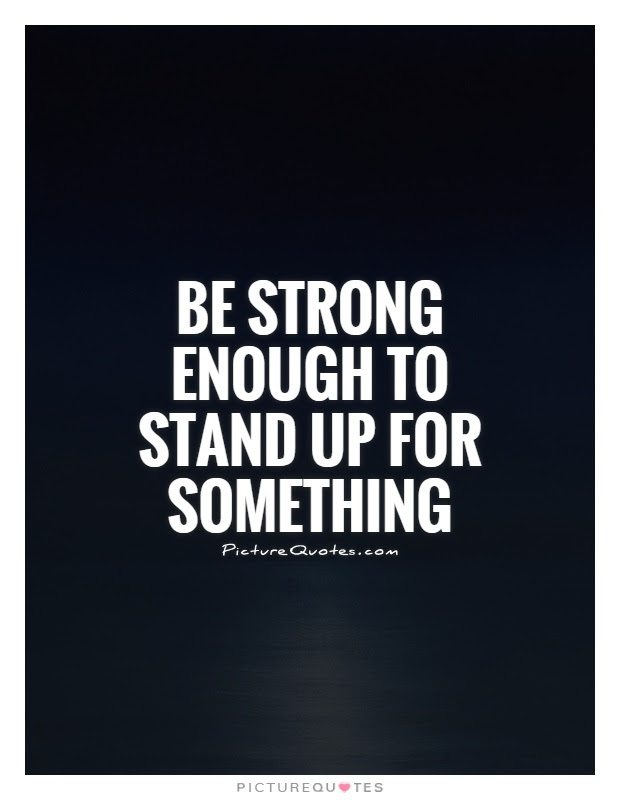 Be Strong Enough To Stand Up For Something Picture Quotes