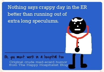 Nothing says crappy day in the ER better than running out of extra long speculums doctor ecard humor photo