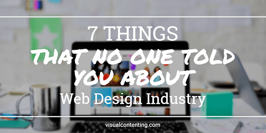 7 Things that No One Told You about Web Design Industry - Visual Contenting