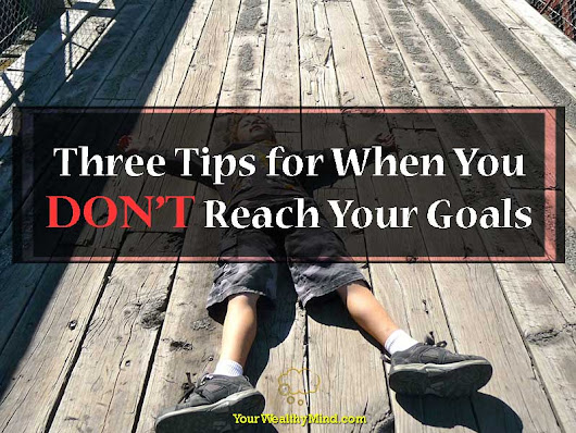 Three Tips for When You Don't Reach Your Goals - Your Wealthy Mind