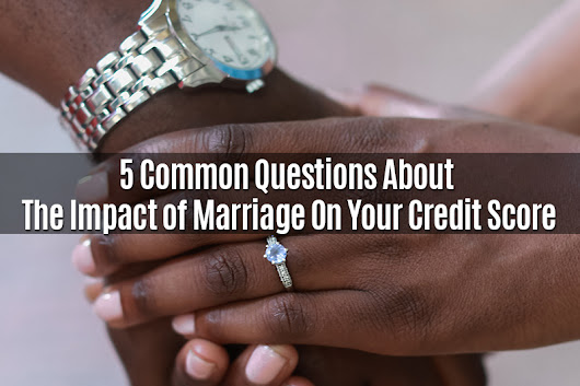 5 Common Questions About The Impact of Marriage On Your Credit Score