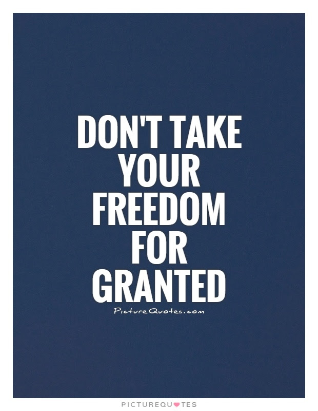 Dont Take Your Freedom For Granted Picture Quotes