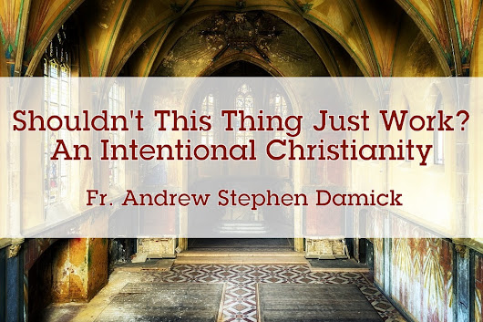 Shouldn't This Thing Just Work? An Intentional Christianity – Roads from Emmaus