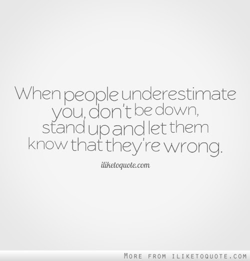 When People Underestimate You Dont Be Down Stand Up And Let Them