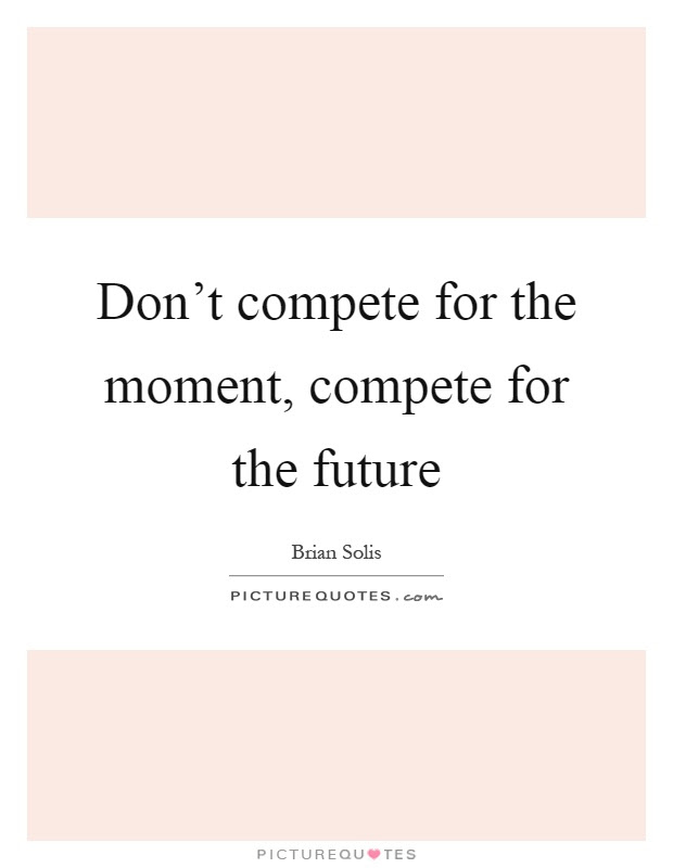 Dont Compete For The Moment Compete For The Future Picture Quotes