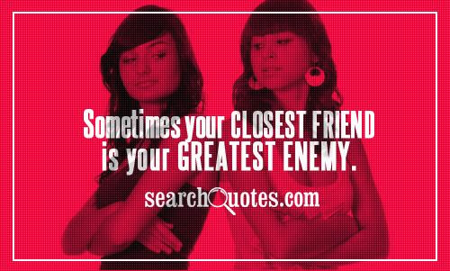 Sometimes Your Closest Friend Is Your Greatest Enemy Enemy Quotes