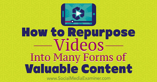 How to Repurpose Videos Into Many Forms of Valuable Content : Social Media Examiner