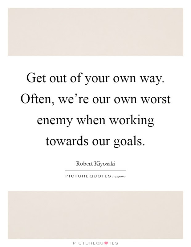 Get Out Of Your Own Way Often Were Our Own Worst Enemy When