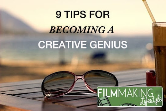 Top 9 Tips For Becoming A Creative Genius • Filmmaking Lifestyle