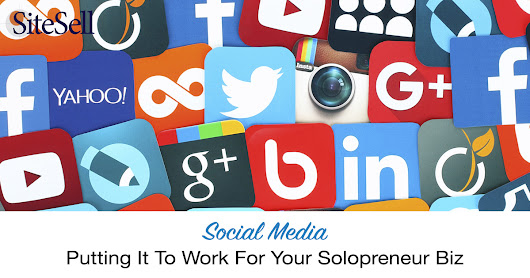 Social Media - Putting It To Work For Your Solopreneur Biz - The SiteSell Blog