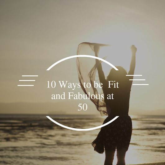 Ten ways to be fit and fabulous over 50 | Fab after Fifty | Information and inspiration for women over 50