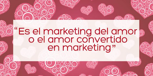 SAN VALENTIN ¿Verdadero amor o Marketing? enamoramiento del marketing