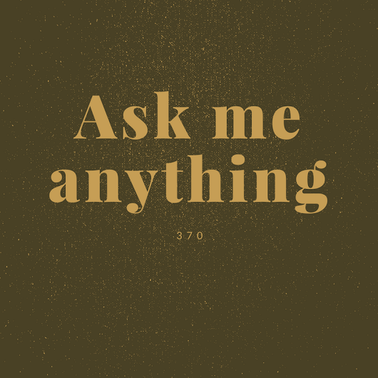 20 Questions Tuesday: 370 - Ask me anything