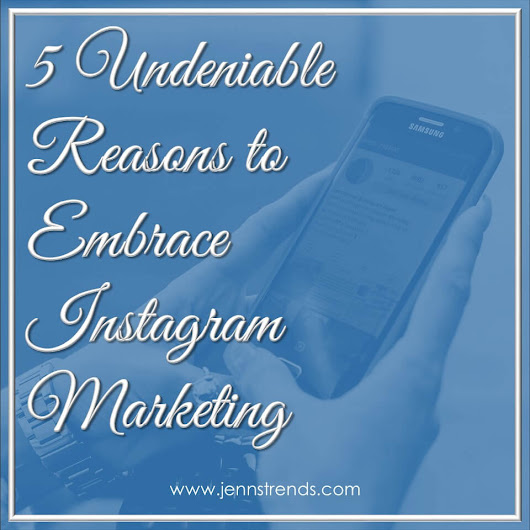 5 Undeniable Reasons to Embrace Instagram Marketing - Jenn's Trends