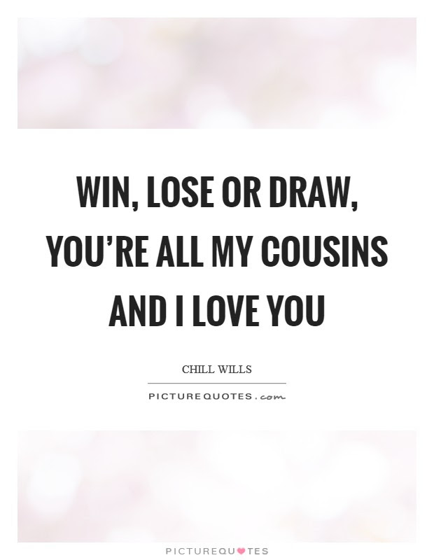 Win Lose Or Draw Youre All My Cousins And I Love You Picture Quotes