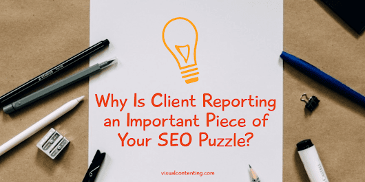 Why Is Client Reporting an Important Piece of Your SEO Puzzle? - Visual Contenting