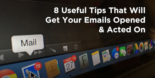 8 Useful Tips That Will Get Your Emails Opened & Acted On