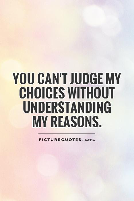 You Cant Judge My Choices Without Understanding My Reasons