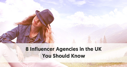 8 Influencer Marketing Agencies in the UK you Should Get to Know