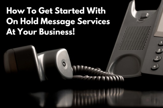 Starter Guide For On Hold Message Services At Your Business | The Original On Hold Inc.