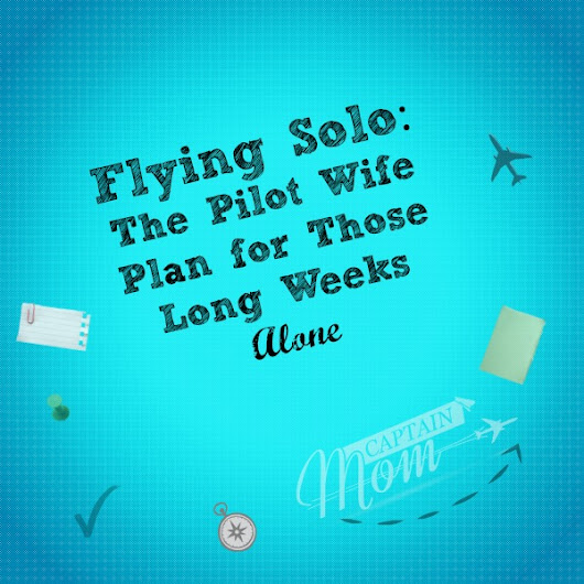 Flying Solo: The Pilot Wife Plan for Long Weeks Alone - Captain Mom