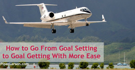 How to Go From Goal Setting to Goal Getting With More Ease