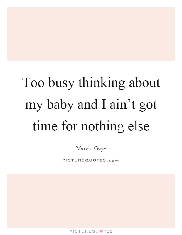 Too Busy Thinking About My Baby And I Aint Got Time For Nothing