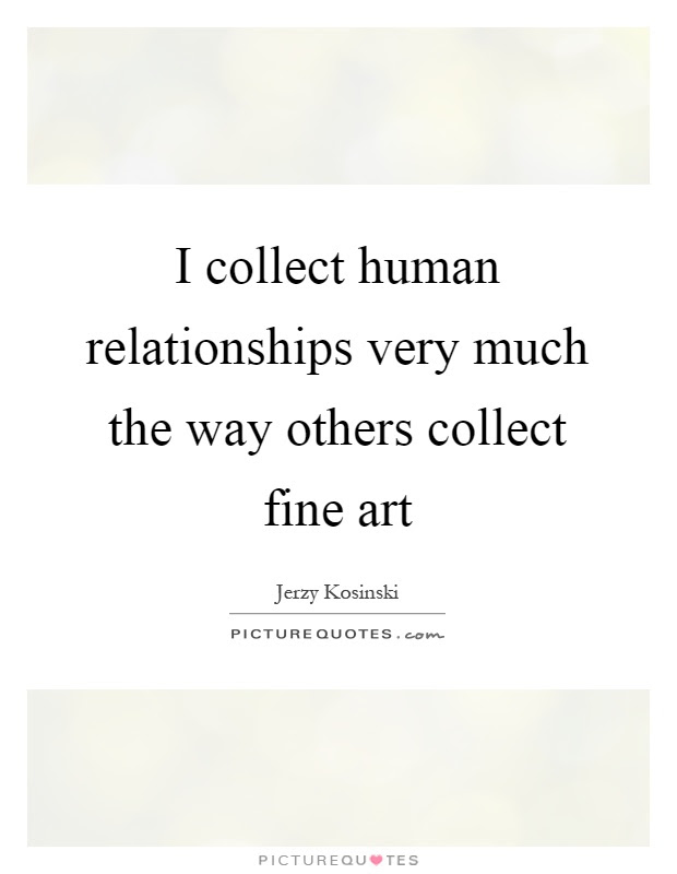 I Collect Human Relationships Very Much The Way Others Collect