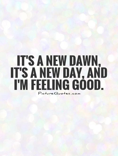 Its A New Dawn Its A New Day And Im Feeling Good Picture Quotes