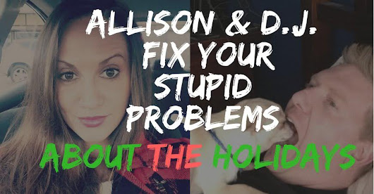 Allison and D.J. Fix Your Stupid Problems About The Holidays