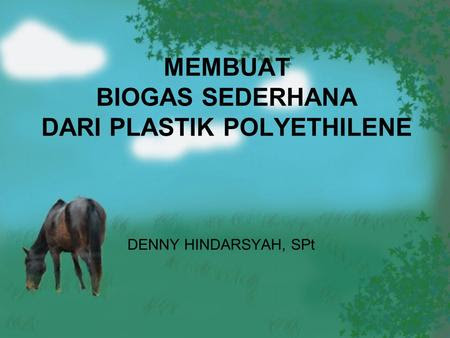 MEMBUAT BIOGAS SEDERHANA DARI PLASTIK POLYETHILENE DENNY HINDARSYAH, SPt.