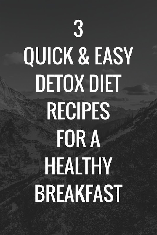 3 Quick & Easy Detox Diet Recipes for a Healthy Breakfast