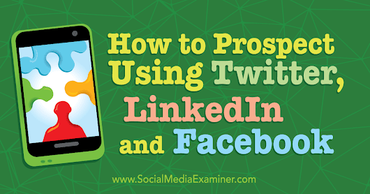 How to Prospect Using Twitter, LinkedIn, and Facebook : Social Media Examiner