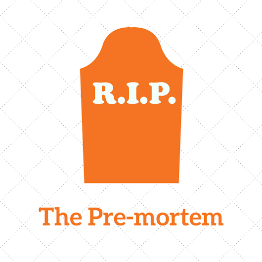 The Pre-mortem: A Counter-intuitive but Effective Tool to Prevent Failure