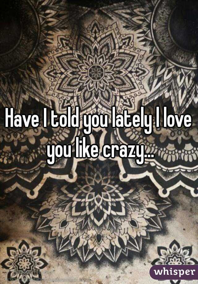 Have I Told You Lately L Love You Like Crazy