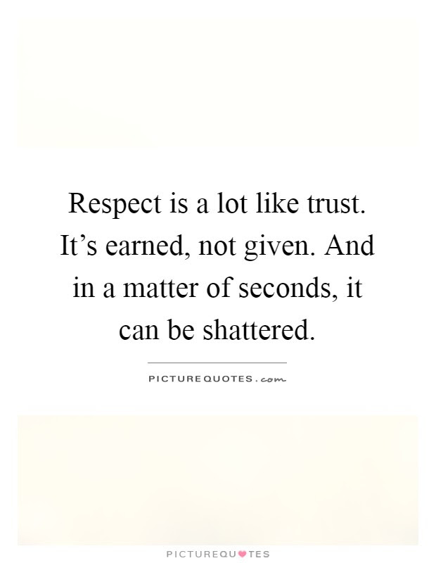 Respect Is A Lot Like Trust Its Earned Not Given And In A