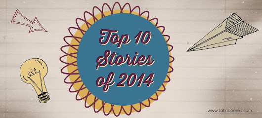 #LatinaGeeks Top 10 Stories of 2014 - #LatinaGeeks™