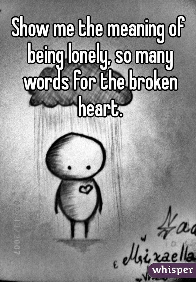 Show Me The Meaning Of Being Lonely So Many Words For The Broken Heart