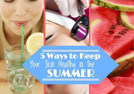 Keeping Your Skin Healthy in the Summer | Summer Tips
