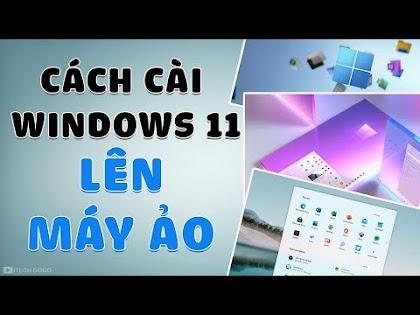 Cách cài Windows 11 lên Máy Ảo để trải nghiệm