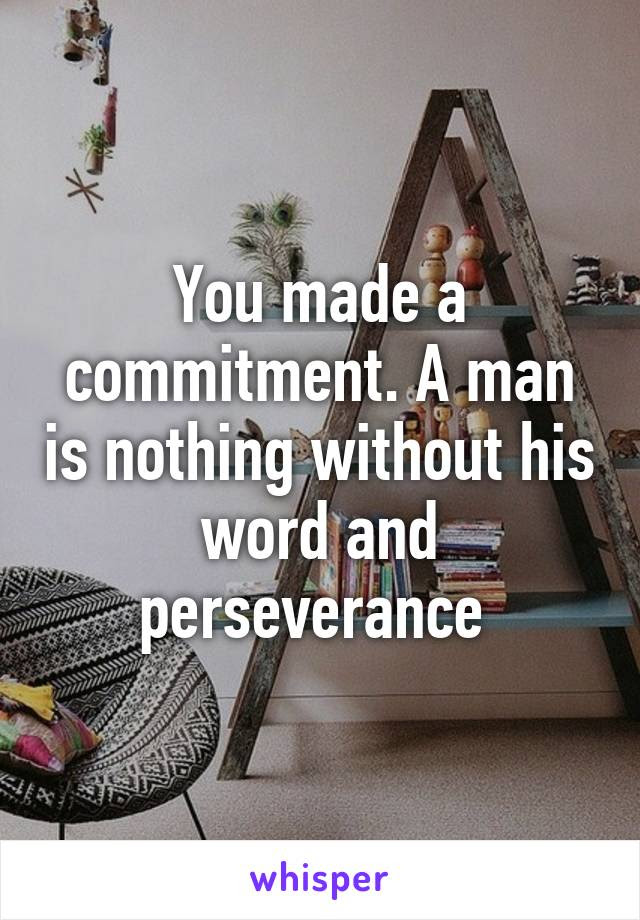 You Made A Commitment A Man Is Nothing Without His Word And