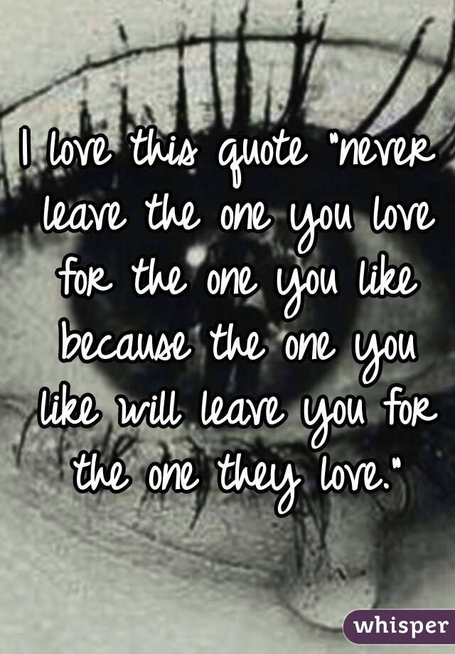 I Love This Quote Never Leave The One You Love For The One You Like