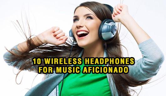 10 WIRELESS HEADPHONES FOR MUSIC AFICIONADO