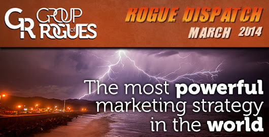 The Most Powerful Marketing Strategy in the World - Rogue Dispatch - March 2014