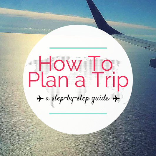 How to Plan a Trip: Step-by-Step Guide