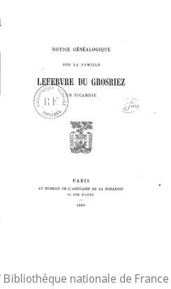 Notice généalogique sur la famille Lefebvre Du Grosriez en Picardie